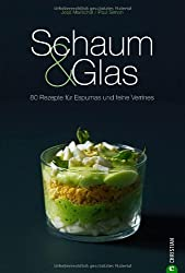 Schaum & Glas: 80 Rezepte für Espumas und feine Verrines in einem Trendkochbuch. So gelingen feine Mousses und Schäumchen