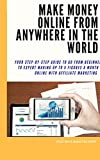 Make Money Online From Anywhere In The World: Your Step-By-Step Guide To Go From Beginner To Expert Making Up To 5 Figures A Month Online With Affiliate Marketing