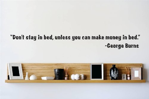 Top Selling Decals - Prices Reduced : Don't stay in bed, unless you can make money in bed. - George Burns quote Quote Home Living Room Bedroom Decor Vinyl Wall Sticker - 22 Colors Available Size : 8 Inches X 40 Inches