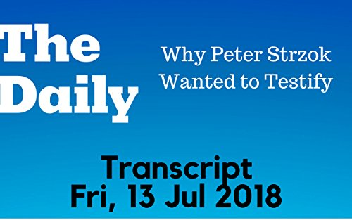 """Podcast """"The Daily"""": Why Peter Strzok Wanted to Testify - Transcript (Fri, 13 Jul 2018)"""