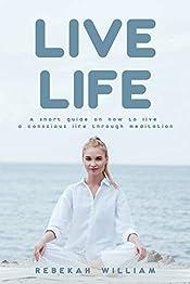 Live Life: A Short Guide On How To Live A Conscious Life Through Meditation