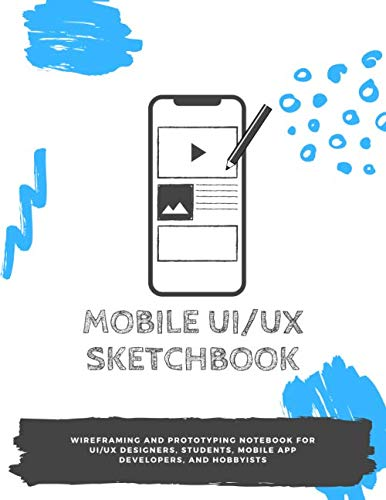 Mobile UI/UX Sketchbook: Wireframing and prototyping notebook for UI/UX designers, students, mobile app developers, and hobbyists