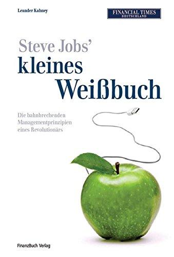 Steve Jobs kleines Weißbuch: Die bahnbrechenden Managementprinzipien eines Revolutionärs