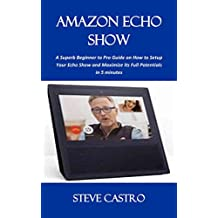 AMAZON ECHO SHOW: A Superb Beginner to Pro Guide On How To Setup Your Echo Show and Maximize Its Full Potentials in 5 minutes