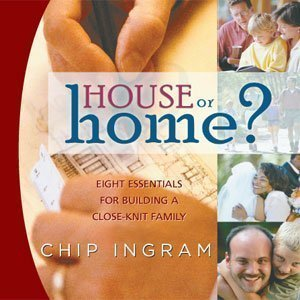 House or Home: Eight Essentials for Building a Close-Kint Family (Ingram House Chip Or Home)