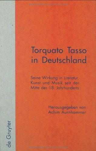 Torquato Tasso in Deutschland: Seine Wirkung in Literatur, Kunst und Musik seit der Mitte des 18. Jahrhunderts (Quellen und Forschungen zur Literatur- und Kulturgeschichte)