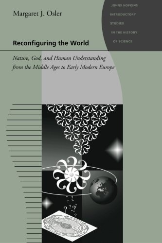 Reconfiguring the World: Nature, God, and Human Understanding from the Middle Ages to Early Modern Europe (Johns Hopkins Introductory Studies in the History of Science)