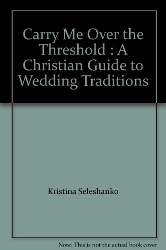 Carry Me Over the Threshold : A Christian Guide to Wedding Traditions by Zondervan