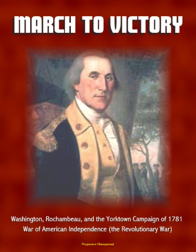 March to Victory: Washington, Rochambeau, and the Yorktown Campaign of 1781 - War of American Independence (the Revolutionary ()