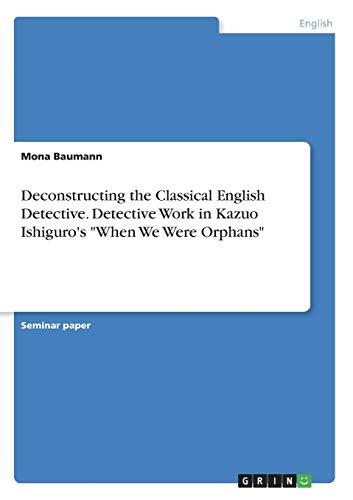 Deconstructing the Classical English Detective. Detective Work in Kazuo Ishiguro's When We Were Orphans