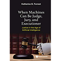 When Machines Can Be Judge, Jury, And Executioner: Justice In The Age Of Artificial Intelligence (English Edition)