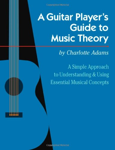 A Guitar Player's Guide to Music Theory: A Simple Approach to Understanding and Using Essential Musi