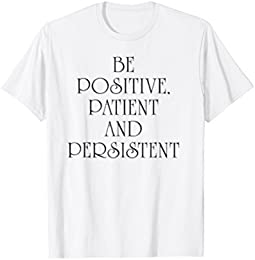 Be Positive,Patient and Persistent T-Shirt