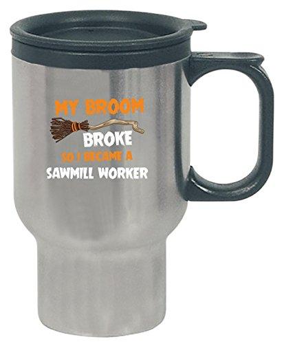 My Broom Broke So I Became A Sawmill Worker Halloween Gift - Travel Mug