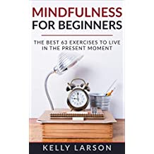 Mindfulness for beginners: the best 63 exercises to live in the present moment (Life update with Kelly Larson Book 3)