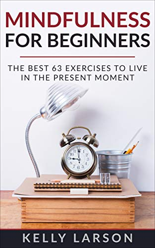 Mindfulness for beginners: the best 63 exercises to live in the present moment (Life update with Kelly Larson Book 3) (English Edition)