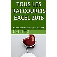 TOUS LES RACCOURCIS EXCEL 2016: Boostez votre efficacité (version Windows) (French Edition)