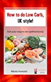 How to do Low Carb, UK Style!: Eat your way to an optimal body