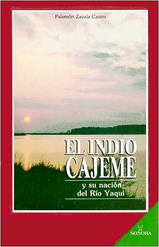 El Indio Cajeme y Su Nacion del Rio Yaqui: Palemon Zavala Castro: Amazon.com: Books