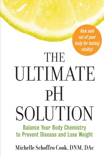 Ultimate Ph Solution - The Ultimate pH Solution: Balance Your Body Chemistry to Prevent Disease and Lose Weight