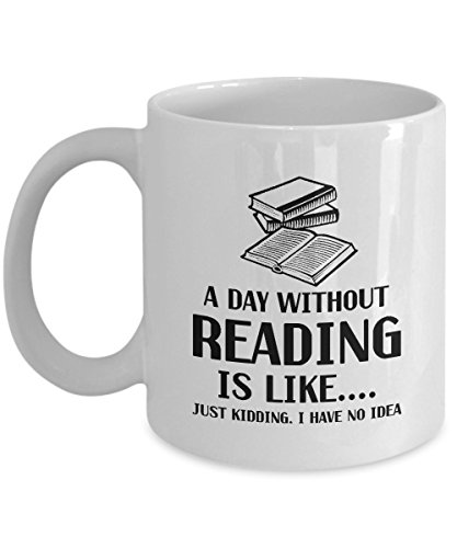 A Day Without Reading is Like...Just Kidding I Have No Idea - White Ceramic Coffee Mug