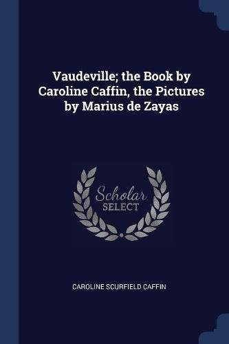 Download Vaudeville; the Book by Caroline Caffin, the Pictures by Marius de Zayas PDF