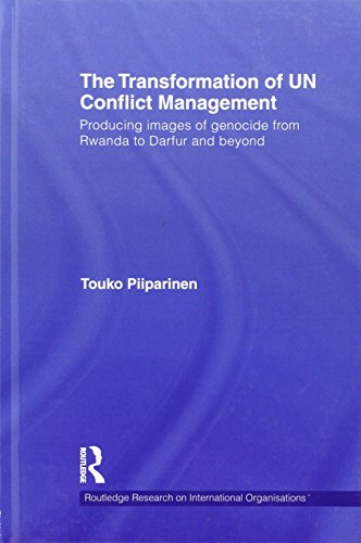 The Transformation of UN Conflict Management: Producing images of genocide from Rwanda to Darfur and beyond (Routledge Research on International Organisations) by Touko Piiparinen