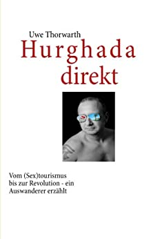 Hurghada direkt: Vom (Sex)tourismus bis zur Revolution - ein Auswanderer erzählt (German Edition) by [Thorwarth, Uwe]
