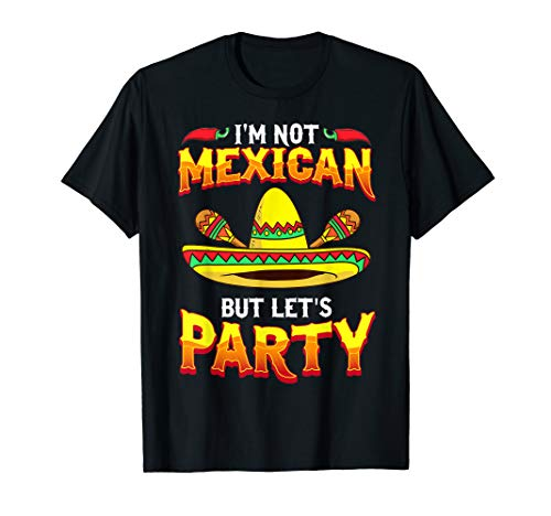 Funny Cinco De Mayo T Shirt - I'm Not Mexican Lets Party Tee -