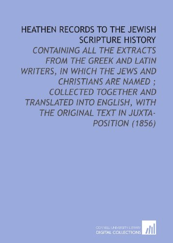 Heathen Records to the Jewish Scripture History: Containing All the Extracts From the Greek and Latin Writers, in Which the Jews and Christians Are ... the Original Text in Juxta-Position (1856)