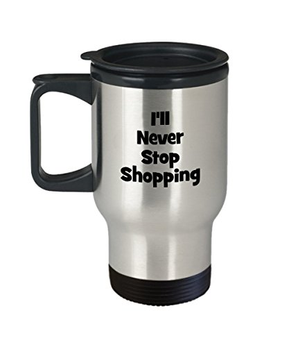 Funny Shopper Travel Mug - I'll Never Stop Shopping - Coffee Mug Gift Ideas Him Her Friends Family - Birthday - Shopping Westport