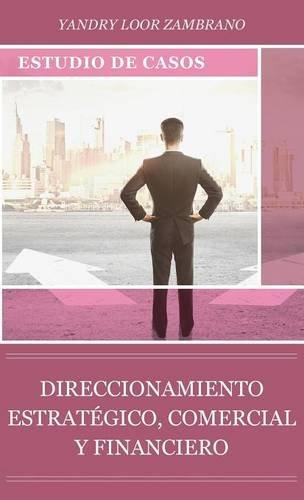 DIRECCIONAMIENTO ESTRATEGICO, COMERCIAL Y FINANCIERO: ESTUDIO DE CASOS (Spanish Edition) [Yandry Loor Zambrano] (Tapa Dura)