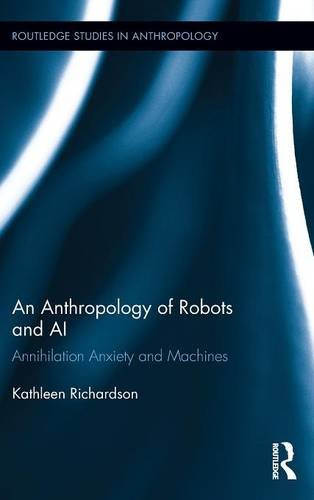 An Anthropology of Robots and AI: Annihilation Anxiety and Machines (Routledge Studies in Anthropology)