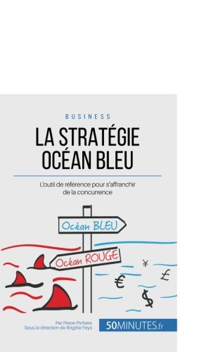 La Stratgie Ocan Bleu: L'outil de rfrence pour s'affranchir de la concurrence (French Edition)