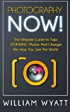 Photography: NOW! - the Ultimate Guide to Take STUNNING Photos and Change the Way You See the World, William Wyatt, 1500775215