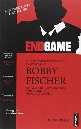 Endgame. El Espectacular Ascenso Y Descenso De Bobby Fischer Del Más Brillante Prodigio Americano Al Filo De La Locura