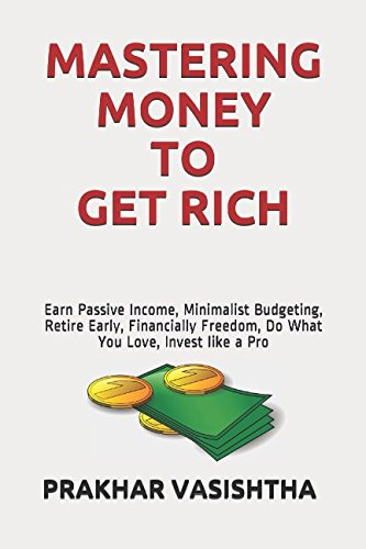 Mastering Money to Get Rich: Earn Passive Income, Minimalist Budgeting, Retire Early, Financially Freedom, Do What You Love, Invest like a Pro