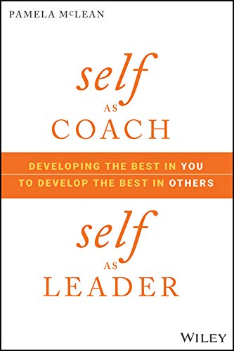 Self as Coach: Developing the Best in You to Develop the Best in Others