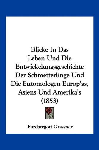 Download Blicke In Das Leben Und Die Entwickelungsgeschichte Der Schmetterlinge Und Die Entomologen Europ'as, Asiens Und Amerika's (1853) (German Edition) pdf