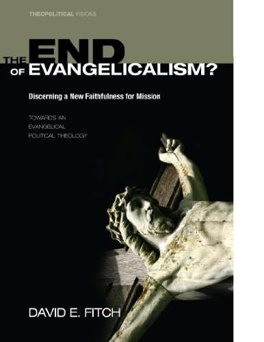 The End of Evangelicalism? Discerning a New Faithfulness for Mission: Towards an Evangelical Political Theology (Theopolitical Visions Book 9)