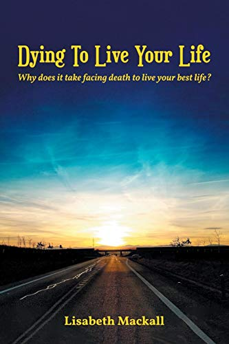 Dying to Live Your Life: Why does it take facing death to live your best life?