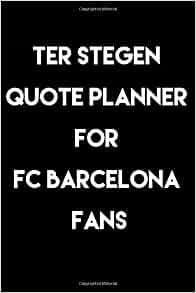 Ter Stegen Quote Planner For Fc Barcelona Fans Journal Notebook Diary Gift 6 X9 120 Pages White Lined Paper Matte Cover Publishing Edge Art 9781651956861 Amazon Com Books