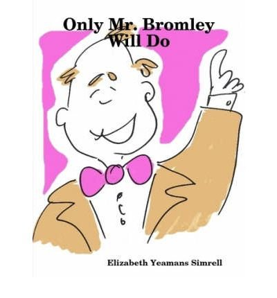 Read Online [ [ [ Only Mr. Bromley Will Do [ ONLY MR. BROMLEY WILL DO ] By Simrell, Elizabeth Yeamans ( Author )Jul-22-2008 Paperback PDF
