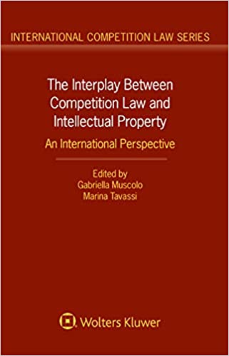 The Interplay Between Competition Law and Intellectual Property: An International Perspective (International Competition Law Book 77)