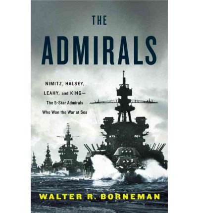 By Walter R. Borneman - The Admirals: Nimitz, Halsey, Leahy, and King--The Five-Star Admirals Who Won the War at Sea (1st) (4/15/12)