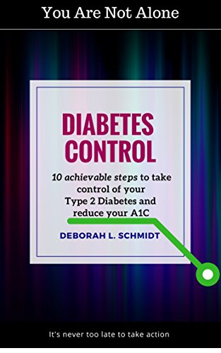 Diabetes Control: 10 Achievable Steps to Take Control of Your Type 2 Diabetes and Reduce Your A1C: Diabetic Lifestyle Support by Deborah L. Schmidt