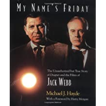 My Name's Friday: The Unauthorized But True Story of Dragnet and the Films of Jack Webb by Michael J Hayde (2001-06-01)