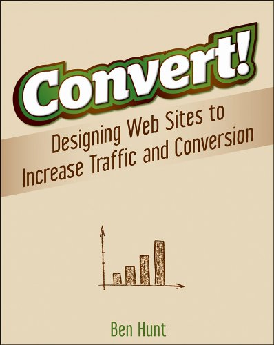 Convert!: Designing Web Sites to Increase Traffic and Conversion (Web Design And Marketing Solutions For Business Websites)