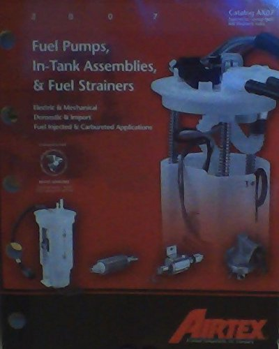 Fuel Pumps, In-Tank Assemblies, & Fuel Strainers: Electric & Mechanical, Domestic & Import, Fuel Injected & Carbureted Applications (Airtex Catalog AX07)