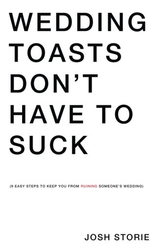 Wedding Toasts Don't Have To Suck.: Nine Easy Steps To Keep You From Ruining Someone's Wedding. (Wedding Toast)
